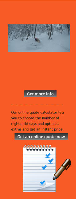 Our online quote calculator lets you to choose the number of nights, ski days and optional extras and get an instant price  Get more info Get more info Get an online quote now Get an online quote now