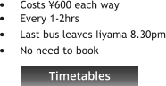 Timetables •	Costs ¥600 each way •	Every 1-2hrs •	Last bus leaves Iiyama 8.30pm •	No need to book    Timetables