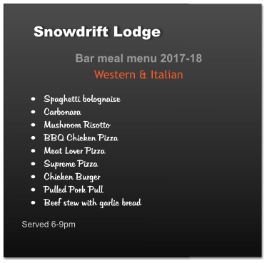 Bar meal menu 2017-18 Western & Italian •	Spaghetti bolognaise •	Carbonara •	Mushroom Risotto •	BBQ Chicken Pizza •	Meat Lover Pizza •	Supreme Pizza •	Chicken Burger •	Pulled Pork Pull •	Beef stew with garlic bread  Served 6-9pm	 Snowdrift Lodge